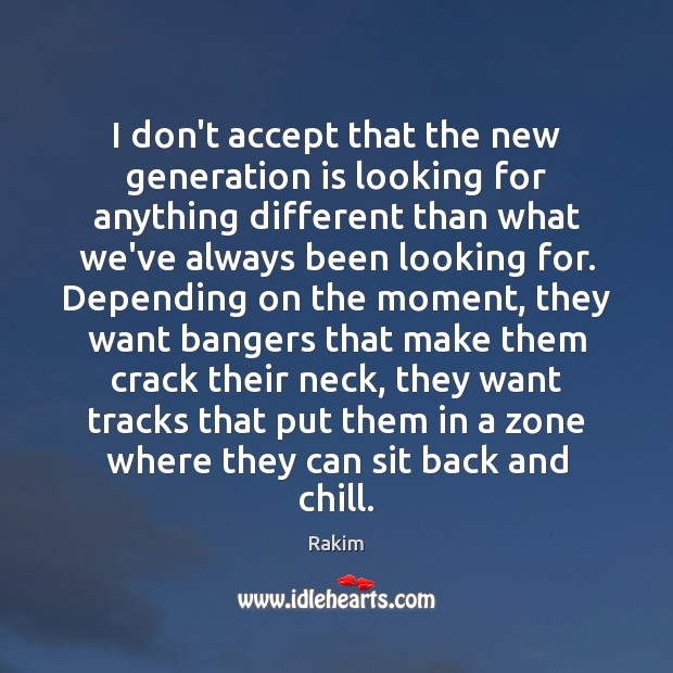 I don't accept that the new generation is looking for anything different Rakim Picture Quote