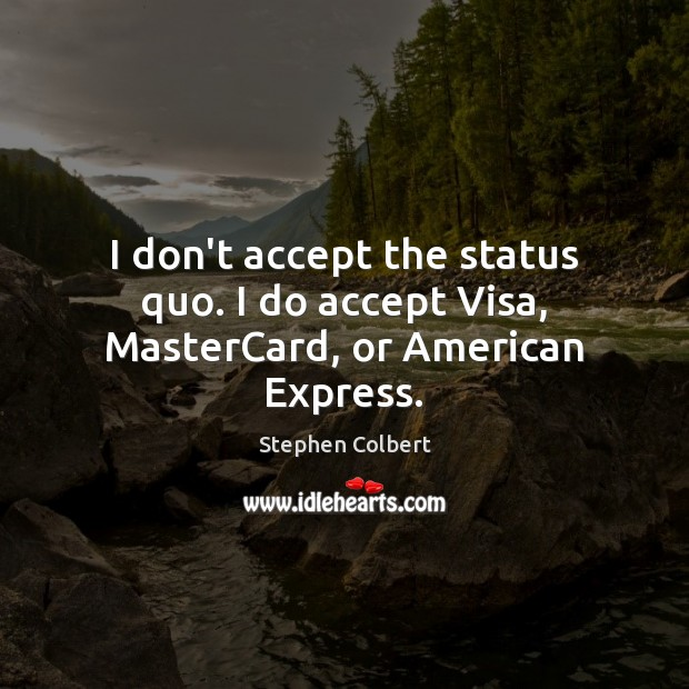 I don't accept the status quo. I do accept Visa, MasterCard, or American Express. Stephen Colbert Picture Quote