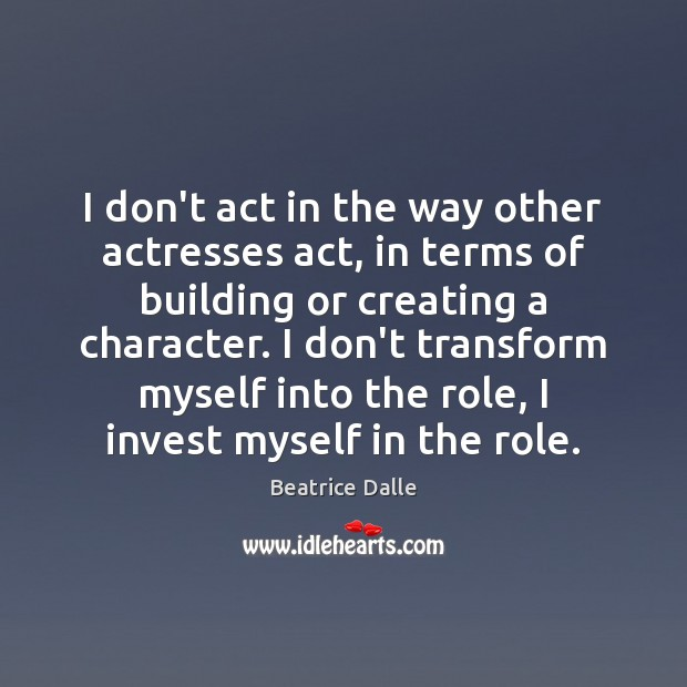 Image, I don't act in the way other actresses act, in terms of