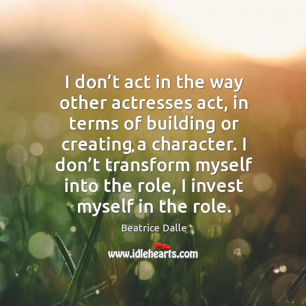Image, I don't act in the way other actresses act, in terms of building or creating a character.