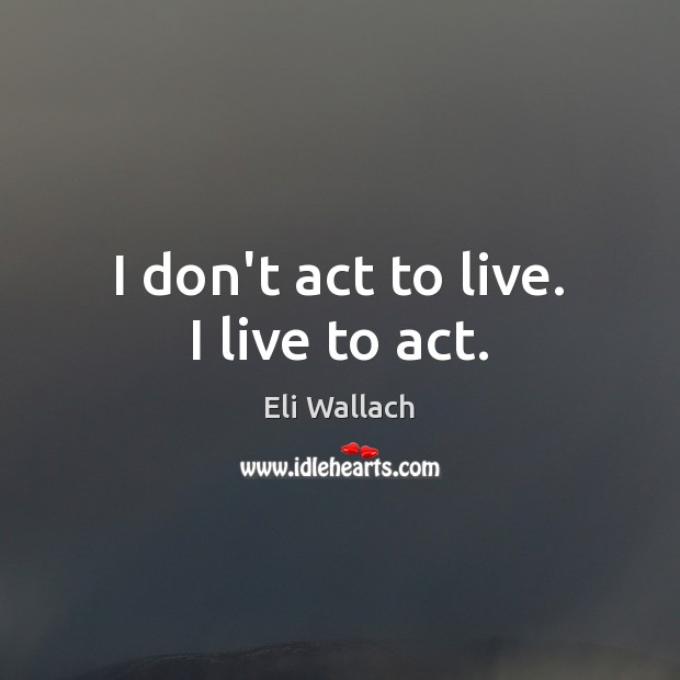 I don't act to live. I live to act. Image