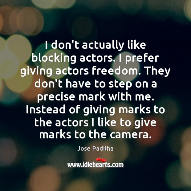 I don't actually like blocking actors. I prefer giving actors freedom. They Image