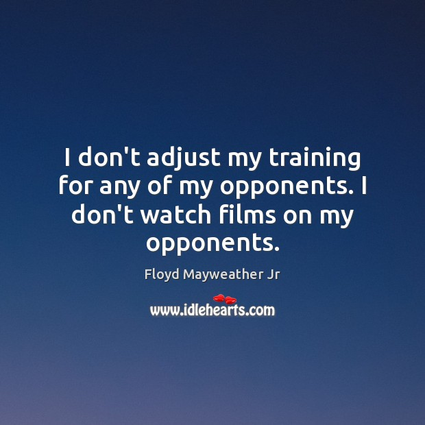 I don't adjust my training for any of my opponents. I don't watch films on my opponents. Floyd Mayweather Jr Picture Quote