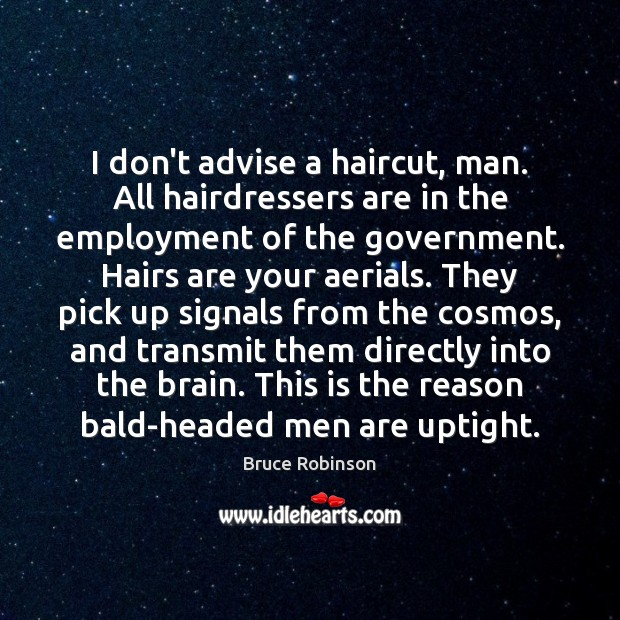 Image, I don't advise a haircut, man. All hairdressers are in the employment