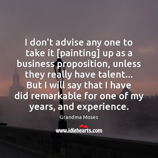 I don't advise any one to take it [painting] up as a Grandma Moses Picture Quote