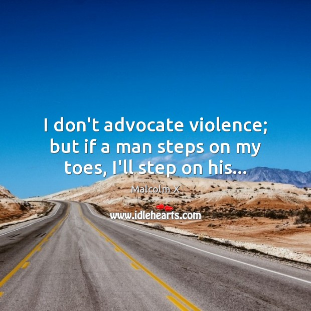 I don't advocate violence; but if a man steps on my toes, I'll step on his… Image