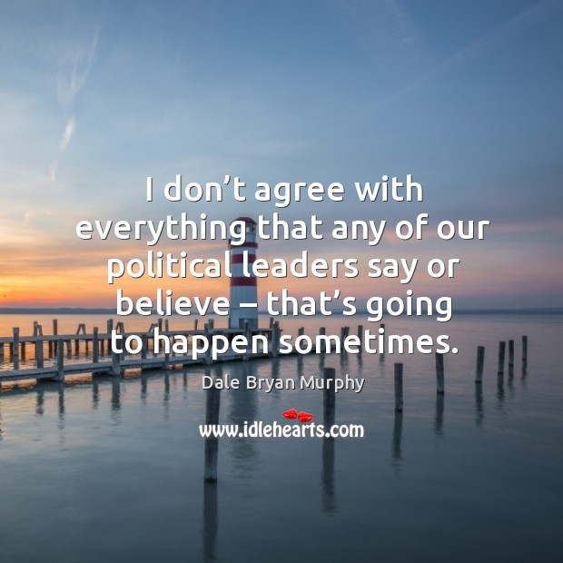 I don't agree with everything that any of our political leaders say or believe – that's going to happen sometimes. Image