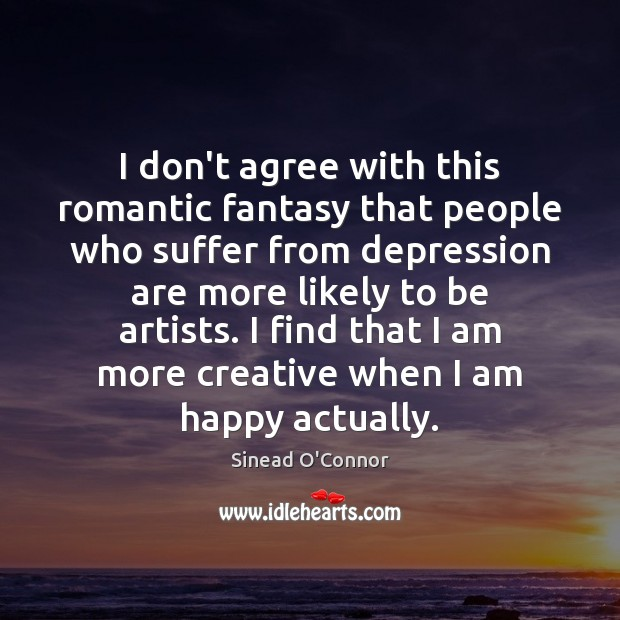 I don't agree with this romantic fantasy that people who suffer from Sinead O'Connor Picture Quote