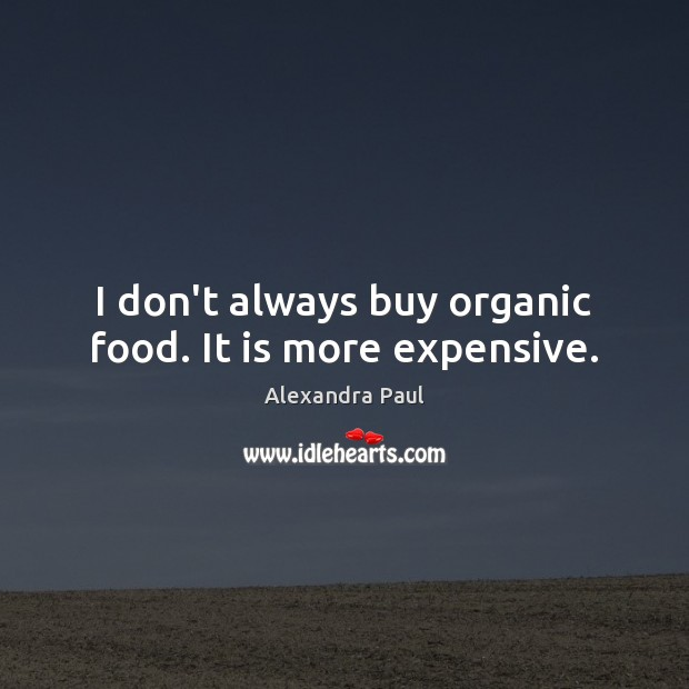 Image, I don't always buy organic food. It is more expensive.