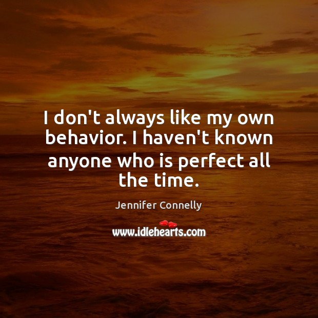 I don't always like my own behavior. I haven't known anyone who is perfect all the time. Behavior Quotes Image