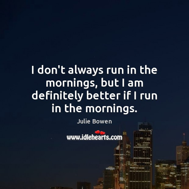 I don't always run in the mornings, but I am definitely better if I run in the mornings. Julie Bowen Picture Quote
