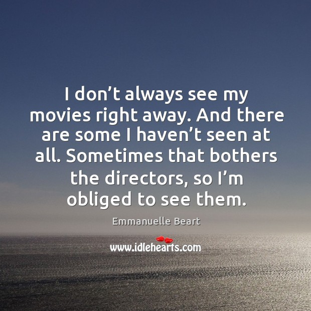 I don't always see my movies right away. And there are some I haven't seen at all. Emmanuelle Beart Picture Quote