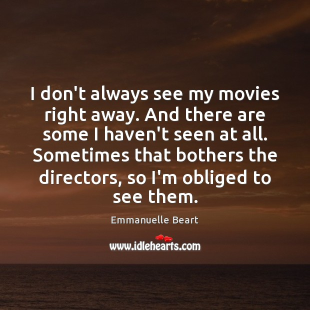 I don't always see my movies right away. And there are some Emmanuelle Beart Picture Quote