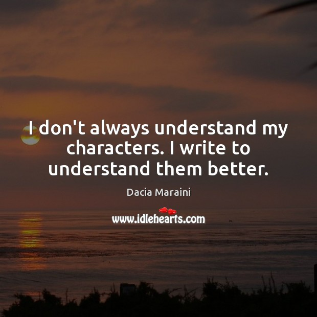 I don't always understand my characters. I write to understand them better. Image