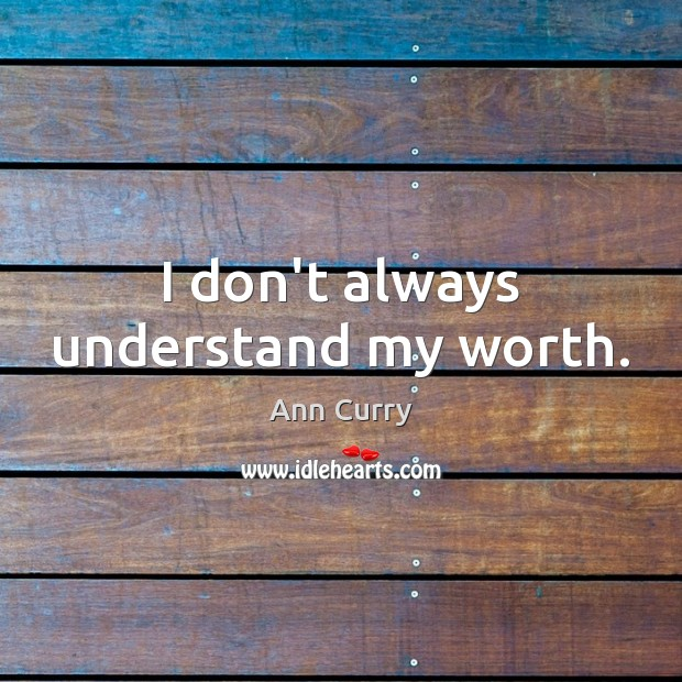 I don't always understand my worth. Ann Curry Picture Quote