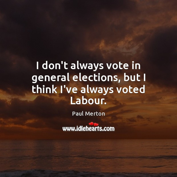 I don't always vote in general elections, but I think I've always voted Labour. Paul Merton Picture Quote