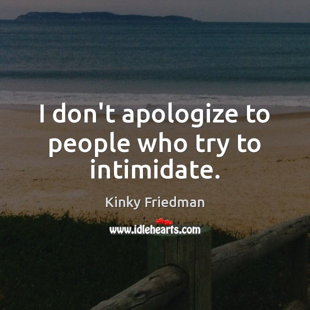 I don't apologize to people who try to intimidate. Image