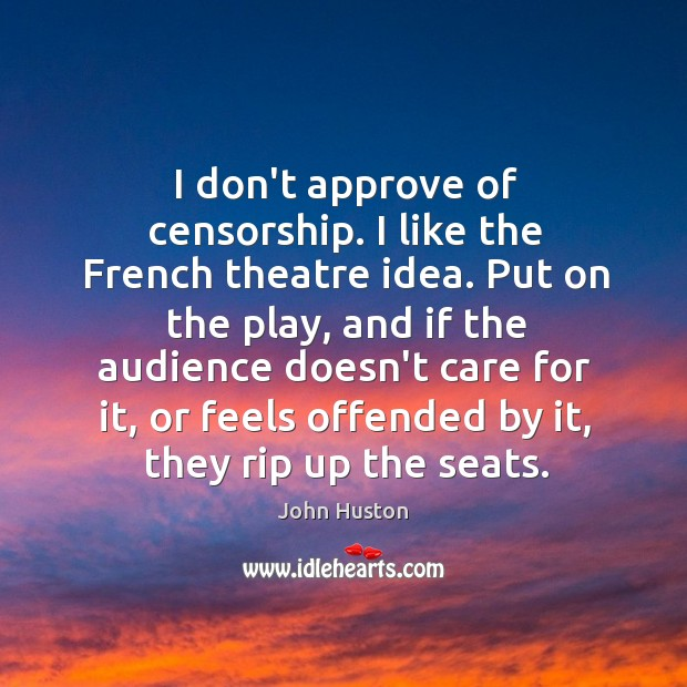 I don't approve of censorship. I like the French theatre idea. Put John Huston Picture Quote