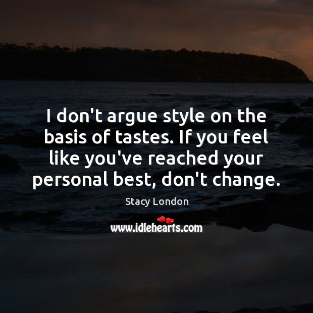 Image, I don't argue style on the basis of tastes. If you feel