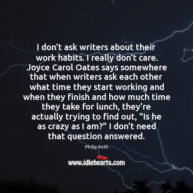 I don't ask writers about their work habits. I really don' Philip Roth Picture Quote