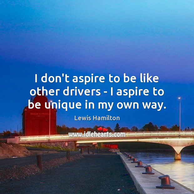 I don't aspire to be like other drivers – I aspire to be unique in my own way. Image