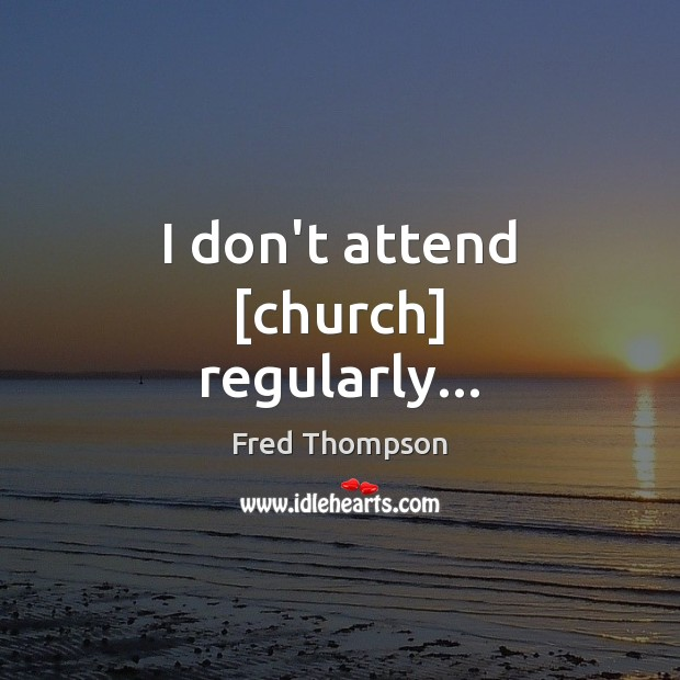Image, I don't attend [church] regularly…