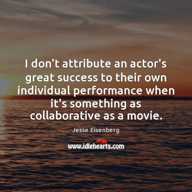 Image, I don't attribute an actor's great success to their own individual performance