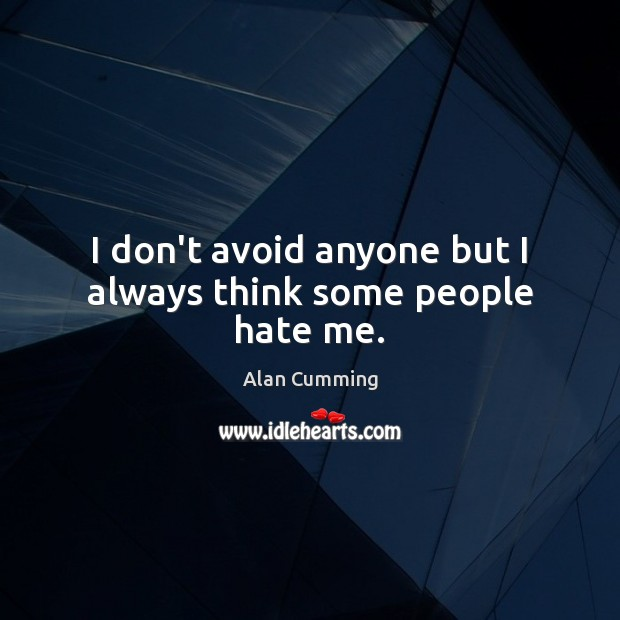 I don't avoid anyone but I always think some people hate me. Image