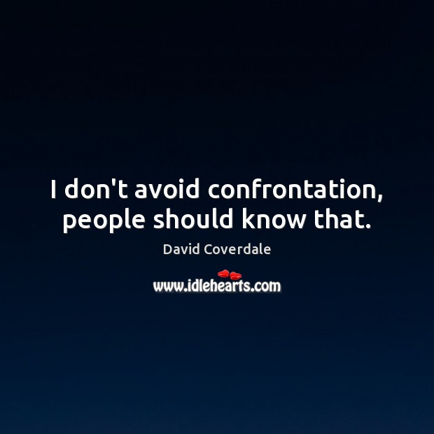 I don't avoid confrontation, people should know that. Image