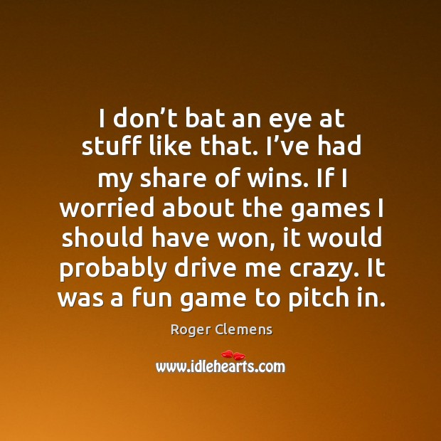 I don't bat an eye at stuff like that. I've had my share of wins. Roger Clemens Picture Quote