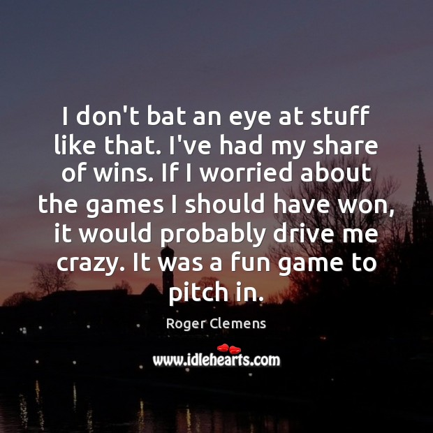 I don't bat an eye at stuff like that. I've had my Roger Clemens Picture Quote