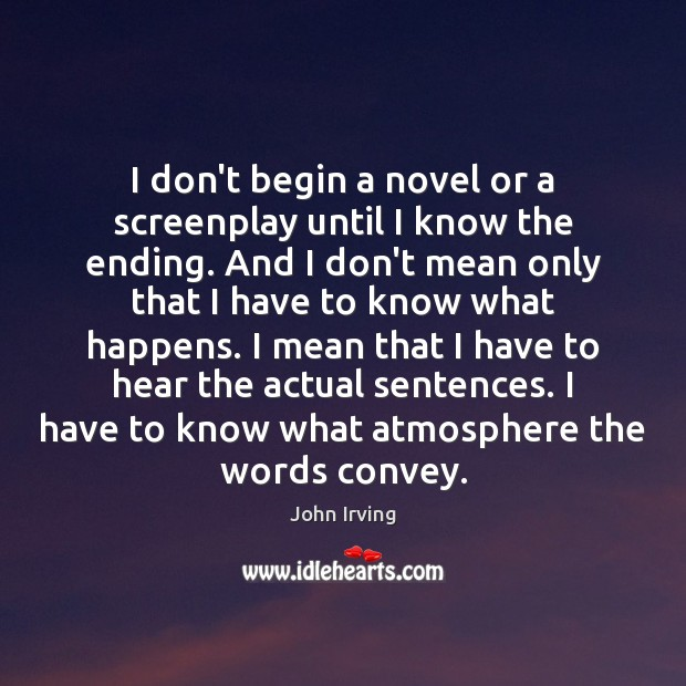 I don't begin a novel or a screenplay until I know the John Irving Picture Quote