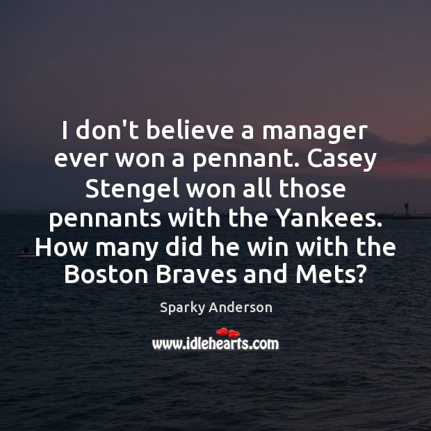 Image, I don't believe a manager ever won a pennant. Casey Stengel won