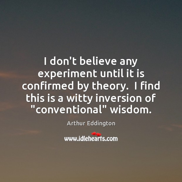 I don't believe any experiment until it is confirmed by theory.  I Arthur Eddington Picture Quote