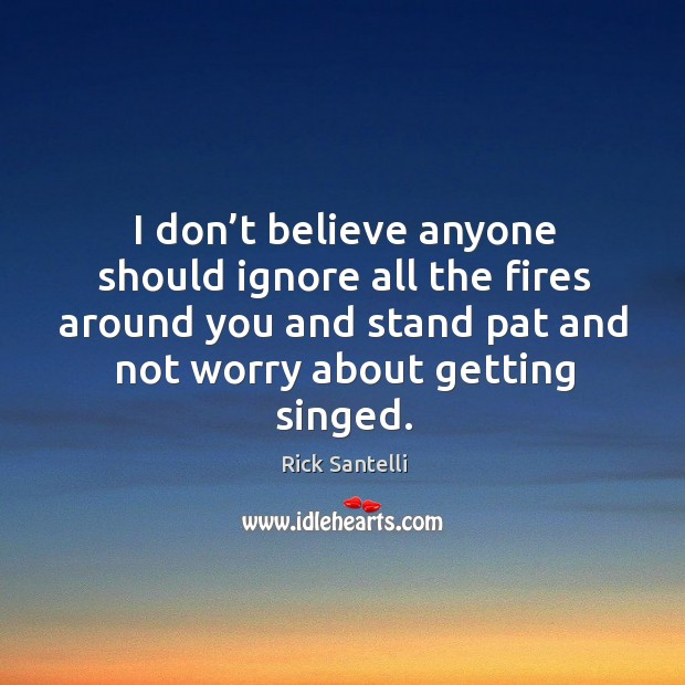 I don't believe anyone should ignore all the fires around you and stand pat and not worry about getting singed. Image
