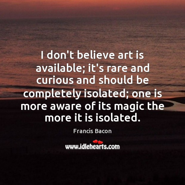 I don't believe art is available; it's rare and curious and should Francis Bacon Picture Quote