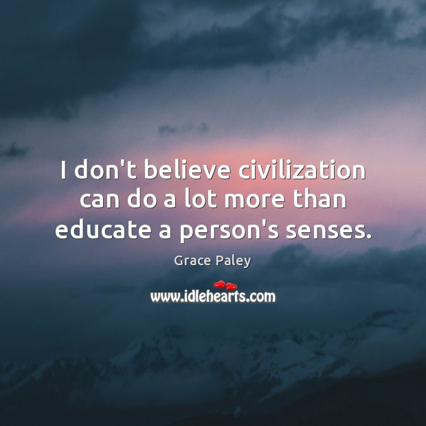 I don't believe civilization can do a lot more than educate a person's senses. Grace Paley Picture Quote