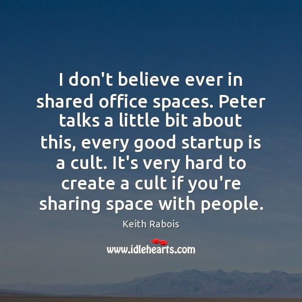 I don't believe ever in shared office spaces. Peter talks a little Image
