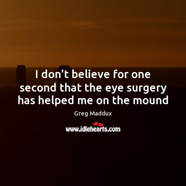 I don't believe for one second that the eye surgery has helped me on the mound Greg Maddux Picture Quote
