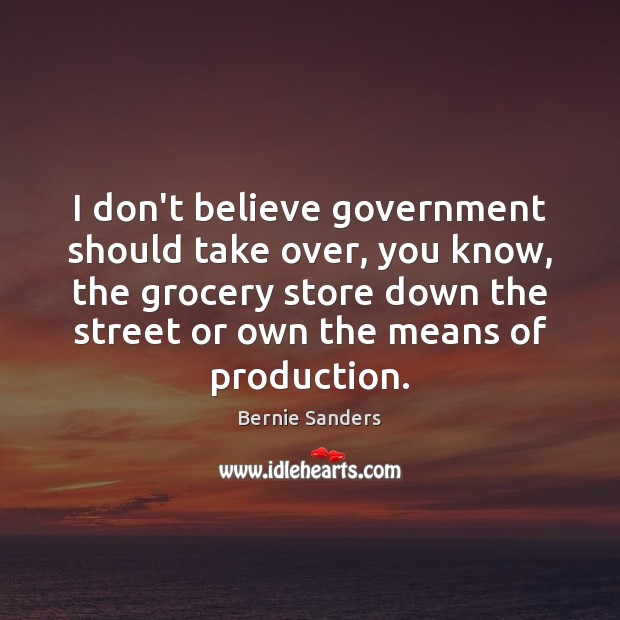 I don't believe government should take over, you know, the grocery store Bernie Sanders Picture Quote