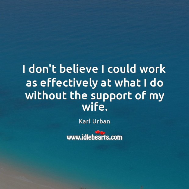 I don't believe I could work as effectively at what I do without the support of my wife. Image