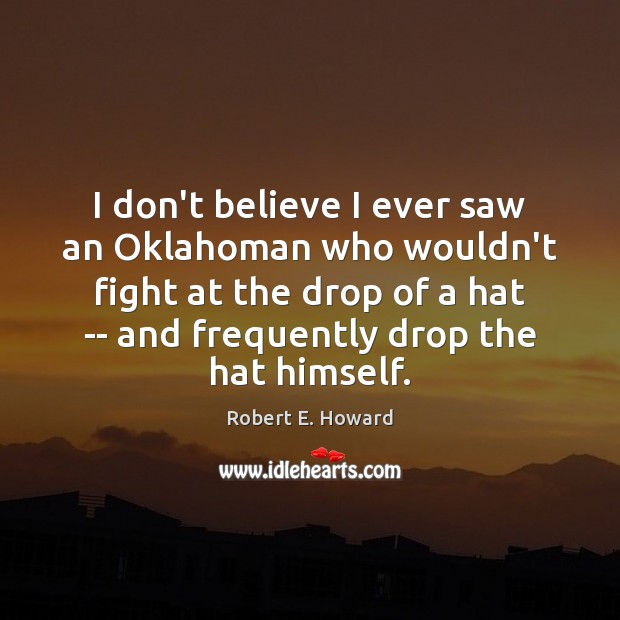 I don't believe I ever saw an Oklahoman who wouldn't fight at Robert E. Howard Picture Quote