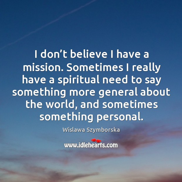 I don't believe I have a mission. Sometimes I really have a spiritual need to say something Wislawa Szymborska Picture Quote