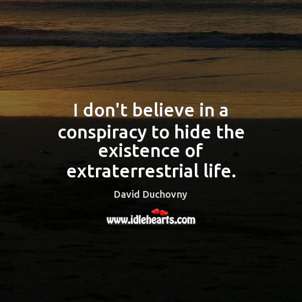 I don't believe in a conspiracy to hide the existence of extraterrestrial life. David Duchovny Picture Quote