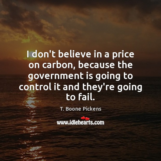 I don't believe in a price on carbon, because the government is T. Boone Pickens Picture Quote