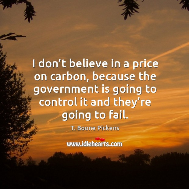 I don't believe in a price on carbon, because the government is going to control it and they're going to fail. Image