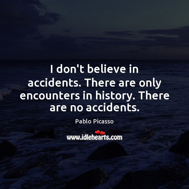 I don't believe in accidents. There are only encounters in history. There Pablo Picasso Picture Quote