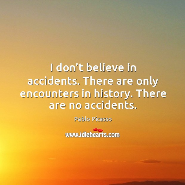 Image, I don't believe in accidents. There are only encounters in history. There are no accidents.