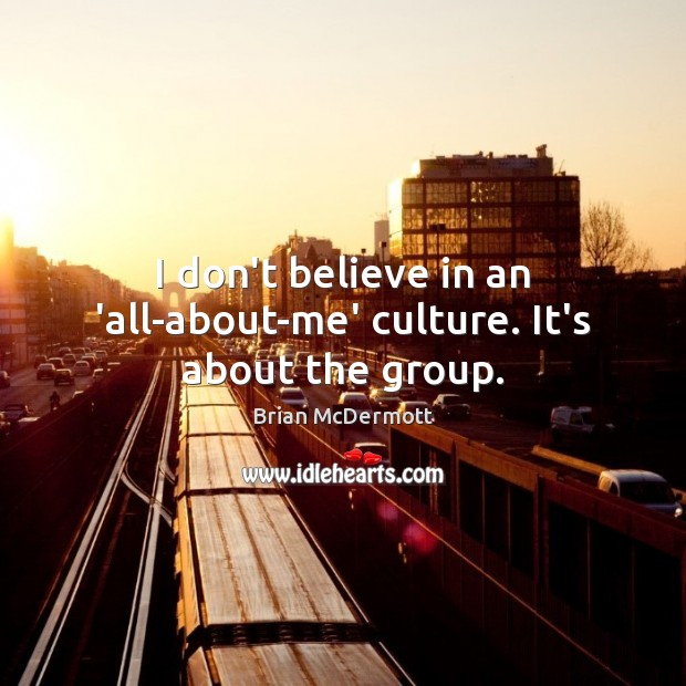 Image, I don't believe in an 'all-about-me' culture. It's about the group.