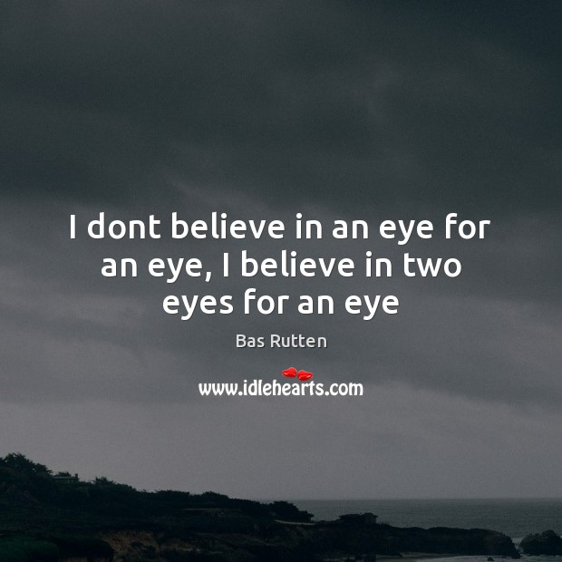 I dont believe in an eye for an eye, I believe in two eyes for an eye Bas Rutten Picture Quote